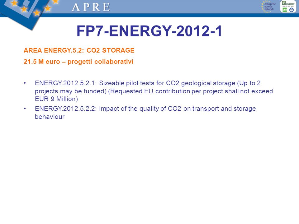 FP7-ENERGY-2012-1 AREA ENERGY.5.2: CO2 STORAGE 21.5 M euro – progetti collaborativi ENERGY.2012.5.2.1: Sizeable pilot tests for CO2 geological storage (Up to 2 projects may be funded) (Requested EU contribution per project shall not exceed EUR 9 Million) ENERGY.2012.5.2.2: Impact of the quality of CO2 on transport and storage behaviour