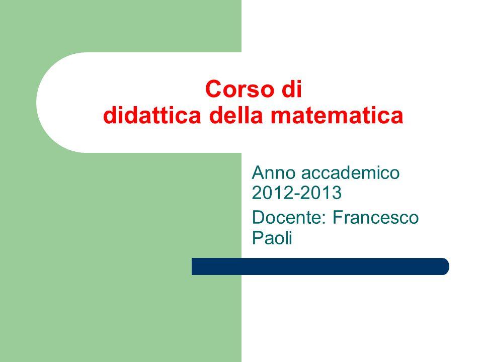 Corso di didattica della matematica Anno accademico 2012-2013 Docente: Francesco Paoli
