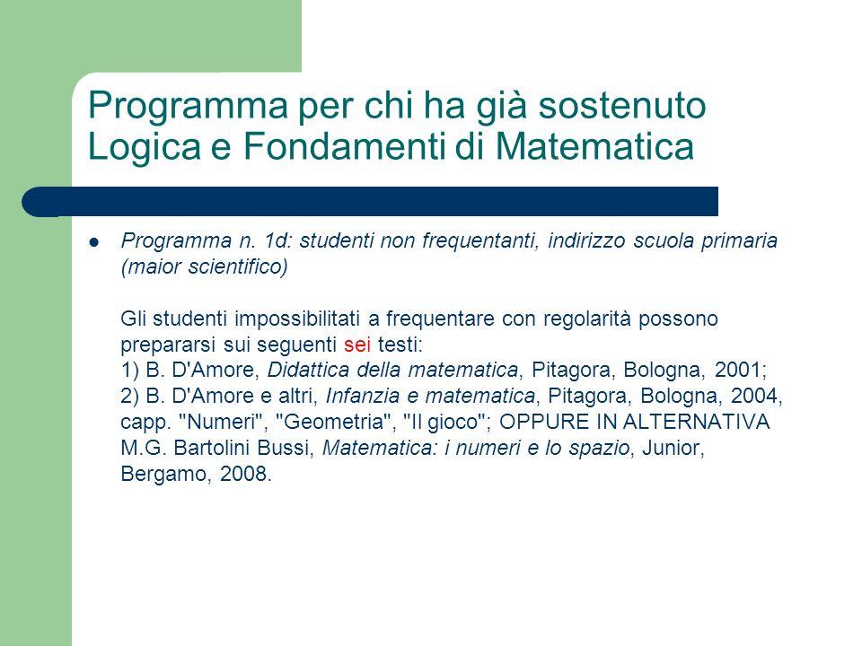 Programma per chi ha già sostenuto Logica e Fondamenti di Matematica Programma n. 1d: studenti non frequentanti, indirizzo scuola primaria (maior scie