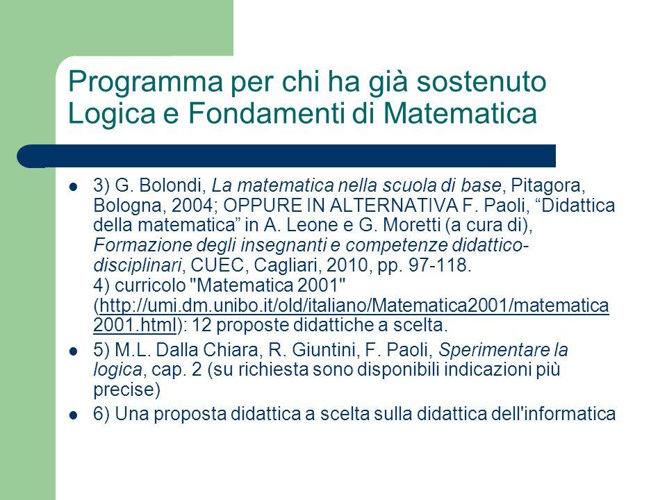 Programma per chi ha già sostenuto Logica e Fondamenti di Matematica 3) G. Bolondi, La matematica nella scuola di base, Pitagora, Bologna, 2004; OPPUR