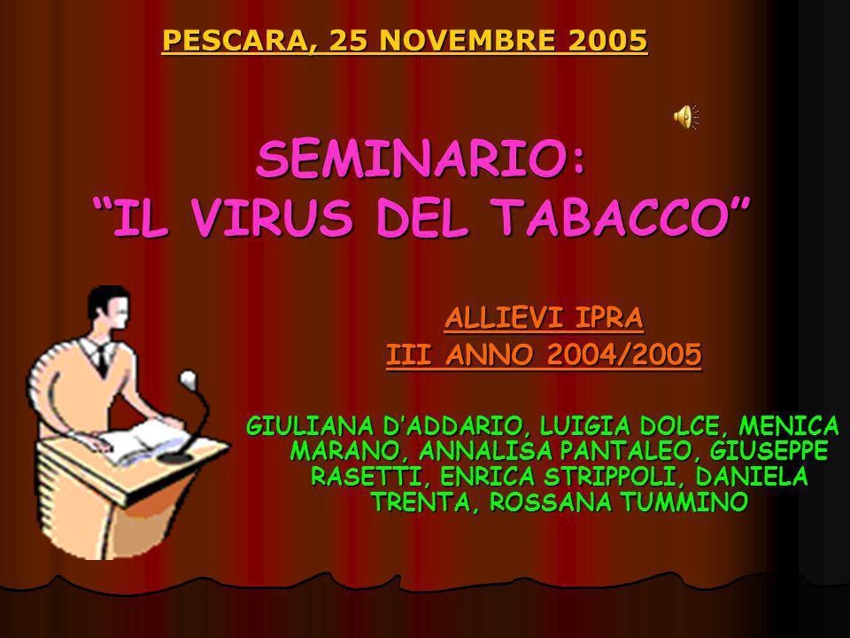 SEMINARIO: IL VIRUS DEL TABACCO PESCARA, 25 NOVEMBRE 2005 ALLIEVI IPRA III ANNO 2004/2005 GIULIANA DADDARIO, LUIGIA DOLCE, MENICA MARANO, ANNALISA PANTALEO, GIUSEPPE RASETTI, ENRICA STRIPPOLI, DANIELA TRENTA, ROSSANA TUMMINO
