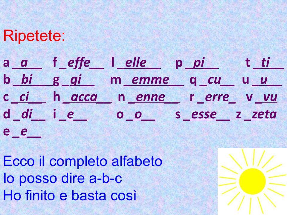 Ripetete: a _a__ f _effe__ l _elle__p _pi__ t _ti__ b _bi__ g _gi__ m _emme__q _cu__ u _u__ c _ci__ h _acca__n _enne__r _erre_ v _vu d _di__ i _e__ o _o__s _esse__ z _zeta e _e__ Ecco il completo alfabeto Io posso dire a-b-c Ho finito e basta così