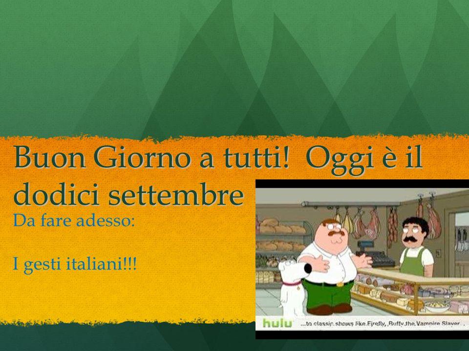 Buon Giorno a tutti! Oggi è il dodici settembre Da fare adesso: I gesti italiani!!!