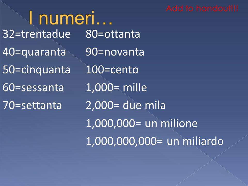 32=trentadue 40=quaranta 50=cinquanta 60=sessanta 70=settanta 80=ottanta 90=novanta 100=cento 1,000= mille 2,000= due mila 1,000,000= un milione 1,000,000,000= un miliardo Add to handout!!!