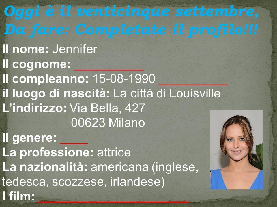 Il nome: Jennifer Il cognome: __________ Il compleanno: 15-08-1990 __________ il luogo di nascità: La città di Louisville Lindirizzo: Via Bella, 427 00623 Milano Il genere: ____ La professione: attrice La nazionalità: americana (inglese, tedesca, scozzese, irlandese) I film: ______________________ Oggi è il venticinque settembre, Da fare: Completate il profilo!!!