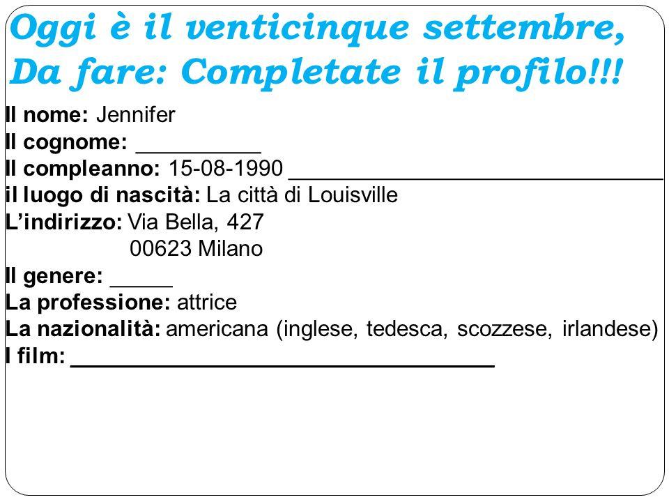 Il nome: Jennifer Il cognome: __________ Il compleanno: 15-08-1990 ______________________________ il luogo di nascità: La città di Louisville Lindirizzo: Via Bella, 427 00623 Milano Il genere: _____ La professione: attrice La nazionalità: americana (inglese, tedesca, scozzese, irlandese) I film: __________________________________ Oggi è il venticinque settembre, Da fare: Completate il profilo!!!