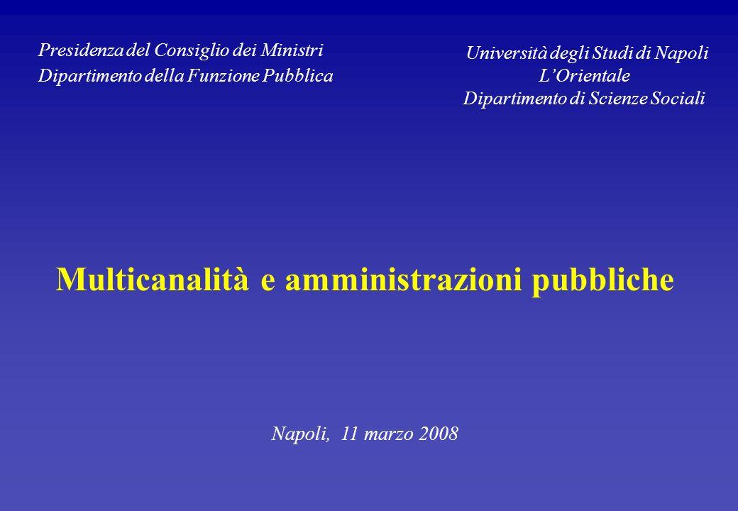 Multicanalità e amministrazioni pubbliche Napoli, 11 marzo 2008 Presidenza del Consiglio dei Ministri Dipartimento della Funzione Pubblica Università degli Studi di Napoli LOrientale Dipartimento di Scienze Sociali