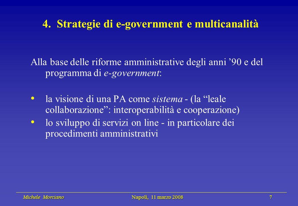 Michele Morciano Napoli, 11 marzo 2008 7 Michele Morciano Napoli, 11 marzo 2008 7 4. Strategie di e-government e multicanalità Alla base delle riforme