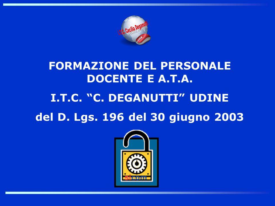 FORMAZIONE DEL PERSONALE DOCENTE E A.T.A. I.T.C. C. DEGANUTTI UDINE del D. Lgs. 196 del 30 giugno 2003
