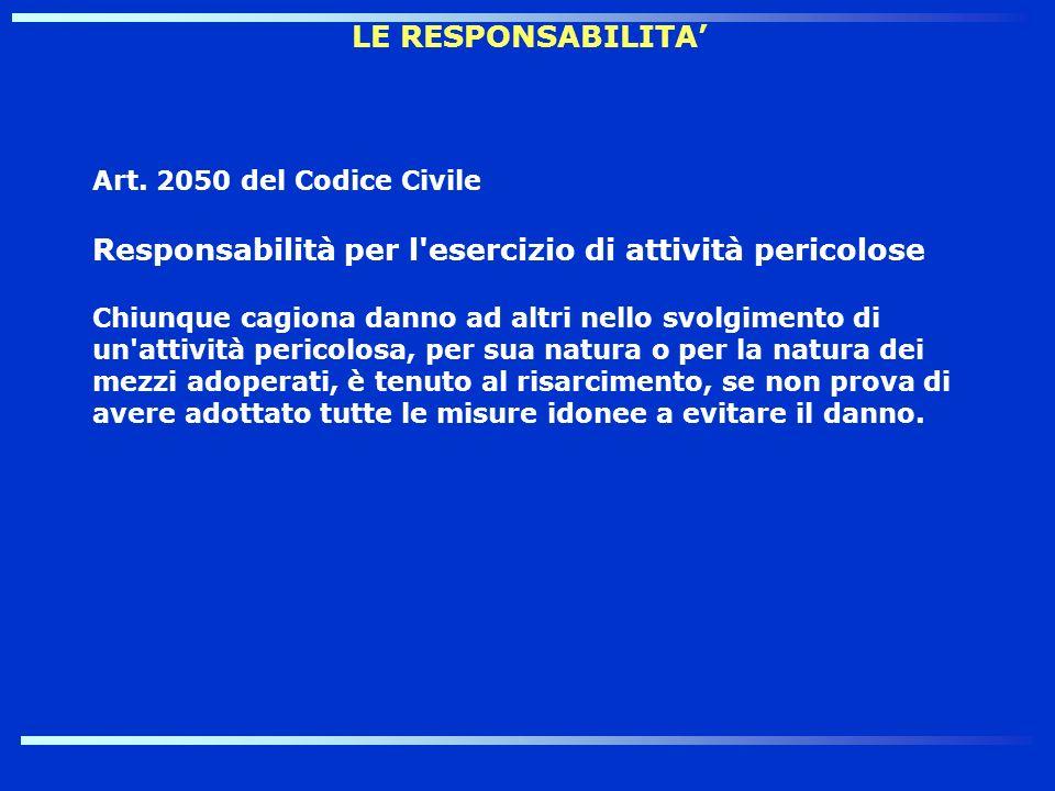 LE RESPONSABILITA Art. 2050 del Codice Civile Responsabilità per l'esercizio di attività pericolose Chiunque cagiona danno ad altri nello svolgimento