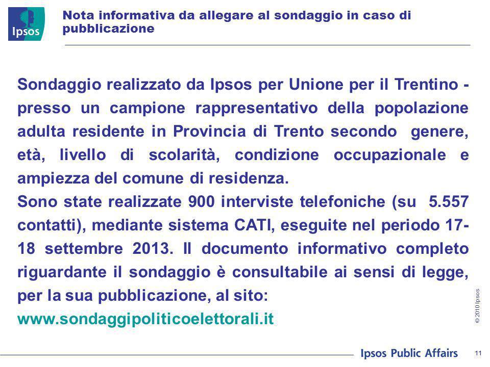 © 2010 Ipsos 11 Nota informativa da allegare al sondaggio in caso di pubblicazione Sondaggio realizzato da Ipsos per Unione per il Trentino - presso u