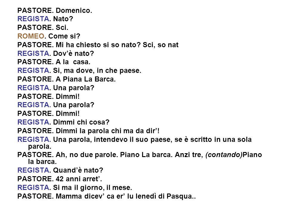 PASTORE. Domenico. REGISTA. Nato? PASTORE. Sci. ROMEO. Come si? PASTORE. Mi ha chiesto si so nato? Sci, so nat REGISTA. Dovè nato? PASTORE. A la casa.