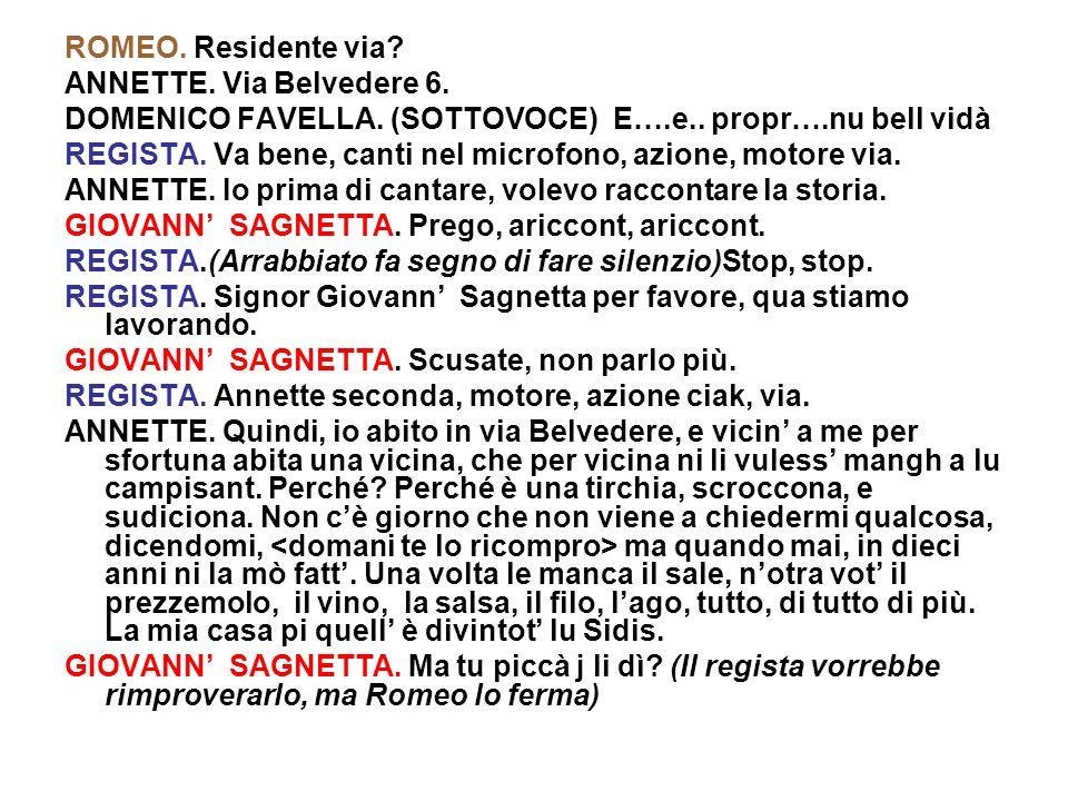 ROMEO. Residente via? ANNETTE. Via Belvedere 6. DOMENICO FAVELLA. (SOTTOVOCE) E….e.. propr….nu bell vidà REGISTA. Va bene, canti nel microfono, azione