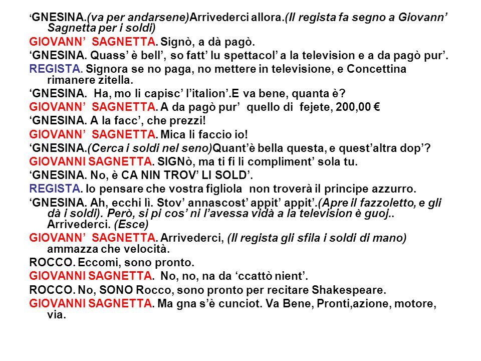 GNESINA.(va per andarsene)Arrivederci allora.(Il regista fa segno a Giovann Sagnetta per i soldi) GIOVANN SAGNETTA. Signò, a dà pagò. GNESINA. Quass è