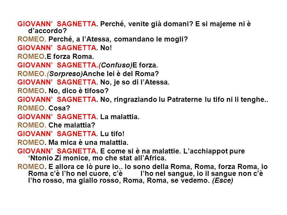 GIOVANN SAGNETTA. Perché, venite già domani? E si majeme ni è daccordo? ROMEO. Perché, a lAtessa, comandano le mogli? GIOVANN SAGNETTA. No! ROMEO.E fo