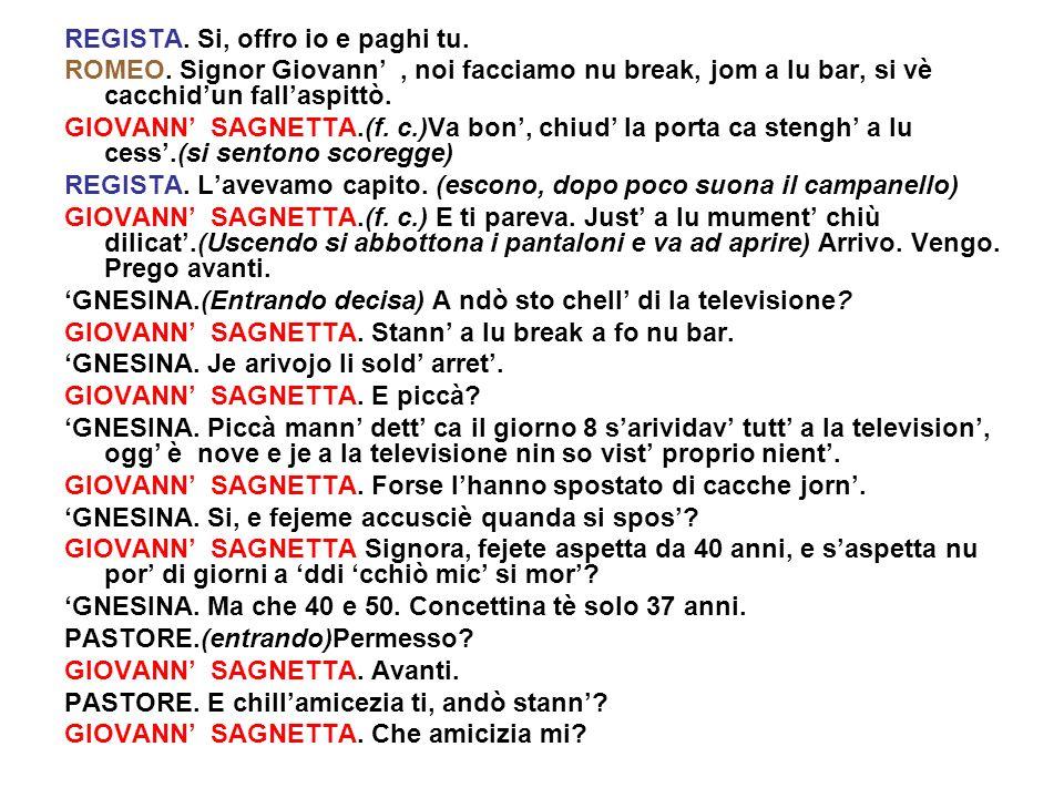 REGISTA. Si, offro io e paghi tu. ROMEO. Signor Giovann, noi facciamo nu break, jom a lu bar, si vè cacchidun fallaspittò. GIOVANN SAGNETTA.(f. c.)Va
