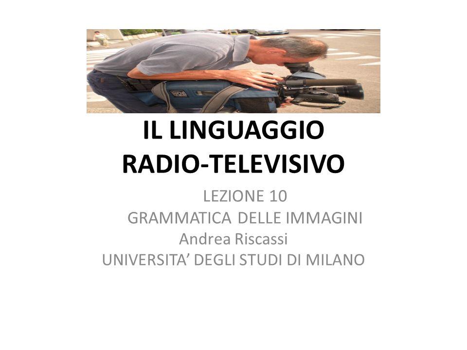 IL LINGUAGGIO RADIO-TELEVISIVO LEZIONE 10 GRAMMATICA DELLE IMMAGINI Andrea Riscassi UNIVERSITA DEGLI STUDI DI MILANO