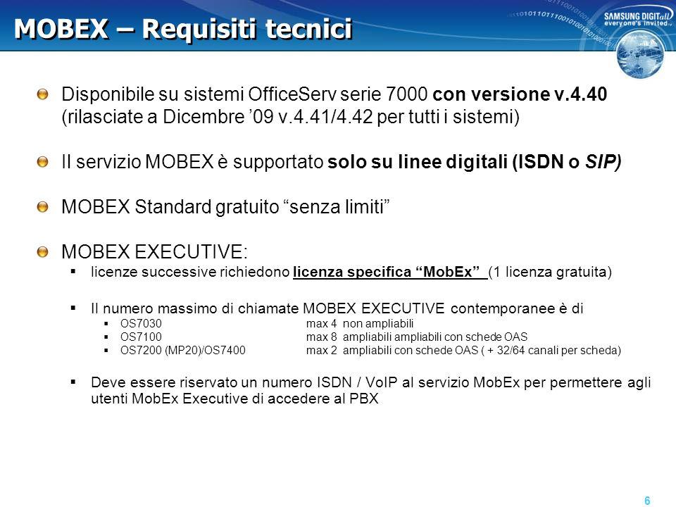 MOBEX – Requisiti tecnici Disponibile su sistemi OfficeServ serie 7000 con versione v.4.40 (rilasciate a Dicembre 09 v.4.41/4.42 per tutti i sistemi) Il servizio MOBEX è supportato solo su linee digitali (ISDN o SIP) MOBEX Standard gratuito senza limiti MOBEX EXECUTIVE: licenze successive richiedono licenza specifica MobEx (1 licenza gratuita) Il numero massimo di chiamate MOBEX EXECUTIVE contemporanee è di OS7030max 4 non ampliabili OS7100max 8 ampliabili ampliabili con schede OAS OS7200 (MP20)/OS7400max 2 ampliabili con schede OAS ( + 32/64 canali per scheda) Deve essere riservato un numero ISDN / VoIP al servizio MobEx per permettere agli utenti MobEx Executive di accedere al PBX 6