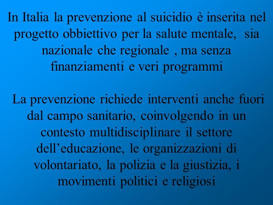 In Italia la prevenzione al suicidio è inserita nel progetto obbiettivo per la salute mentale, sia nazionale che regionale, ma senza finanziamenti e v