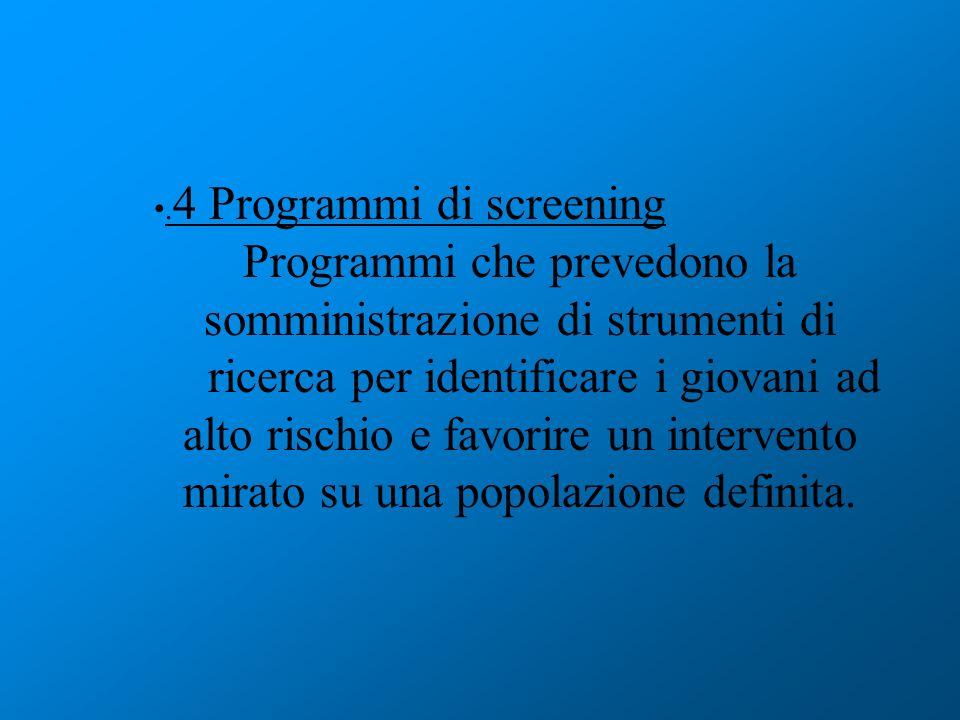 . 4 Programmi di screening Programmi che prevedono la somministrazione di strumenti di ricerca per identificare i giovani ad alto rischio e favorire u