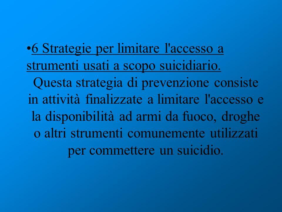 6 Strategie per limitare l'accesso a strumenti usati a scopo suicidiario. Questa strategia di prevenzione consiste in attività finalizzate a limitare