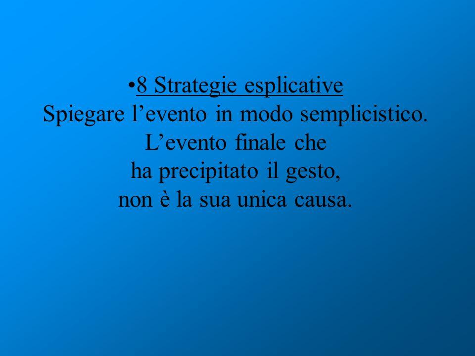 8 Strategie esplicative Spiegare levento in modo semplicistico. Levento finale che ha precipitato il gesto, non è la sua unica causa.