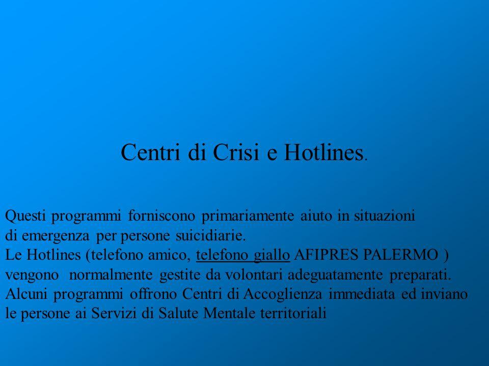 Centri di Crisi e Hotlines. Questi programmi forniscono primariamente aiuto in situazioni di emergenza per persone suicidiarie. Le Hotlines (telefono