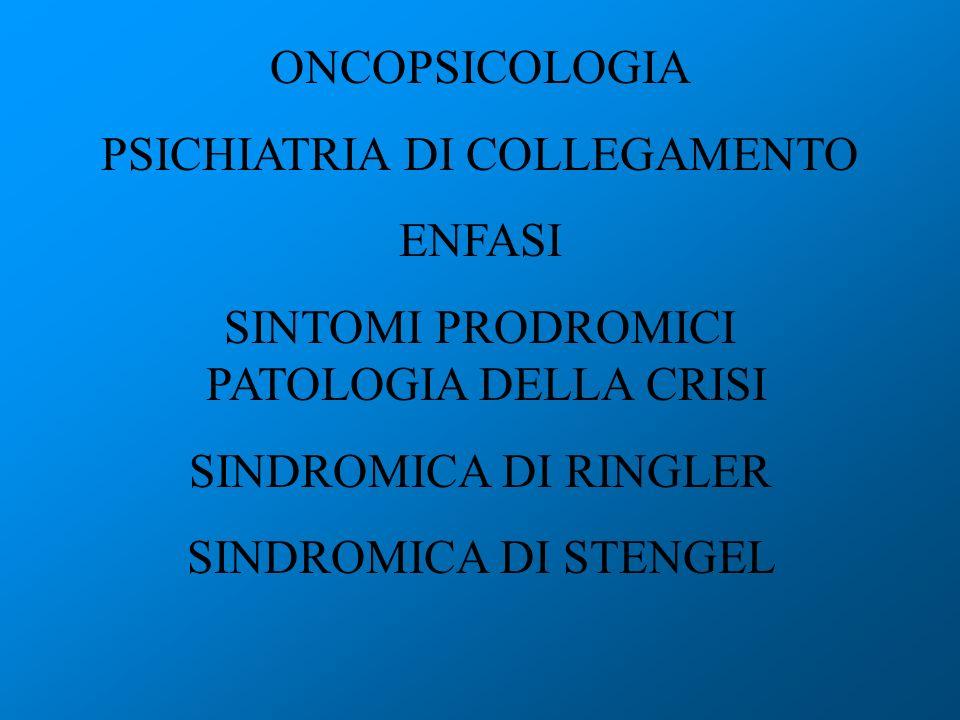 ONCOPSICOLOGIA PSICHIATRIA DI COLLEGAMENTO ENFASI SINTOMI PRODROMICI PATOLOGIA DELLA CRISI SINDROMICA DI RINGLER SINDROMICA DI STENGEL