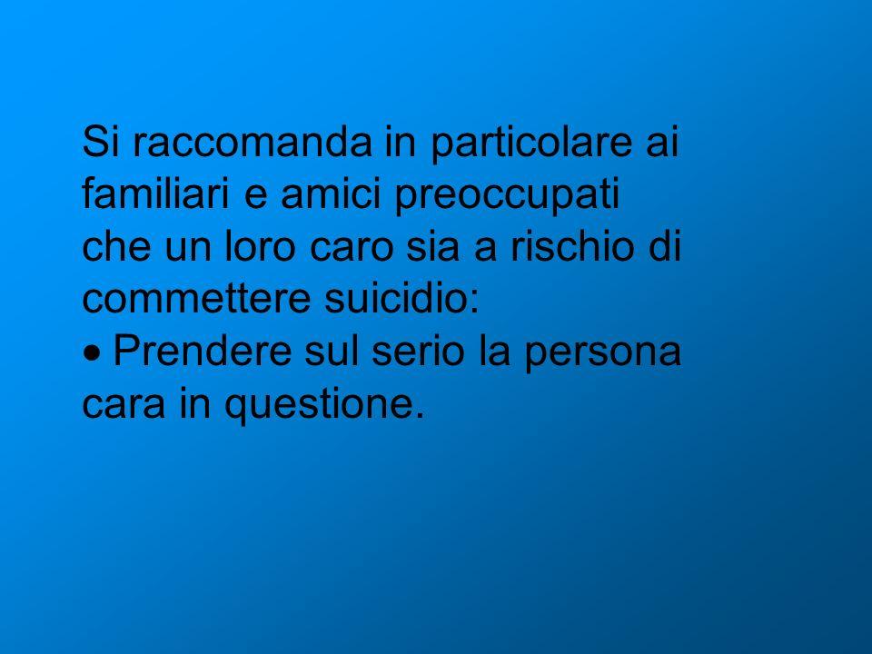 Si raccomanda in particolare ai familiari e amici preoccupati che un loro caro sia a rischio di commettere suicidio: Prendere sul serio la persona car