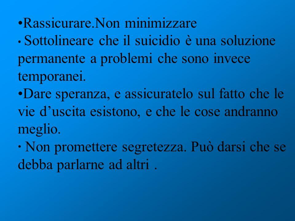 Rassicurare.Non minimizzare Sottolineare che il suicidio è una soluzione permanente a problemi che sono invece temporanei. Dare speranza, e assicurate
