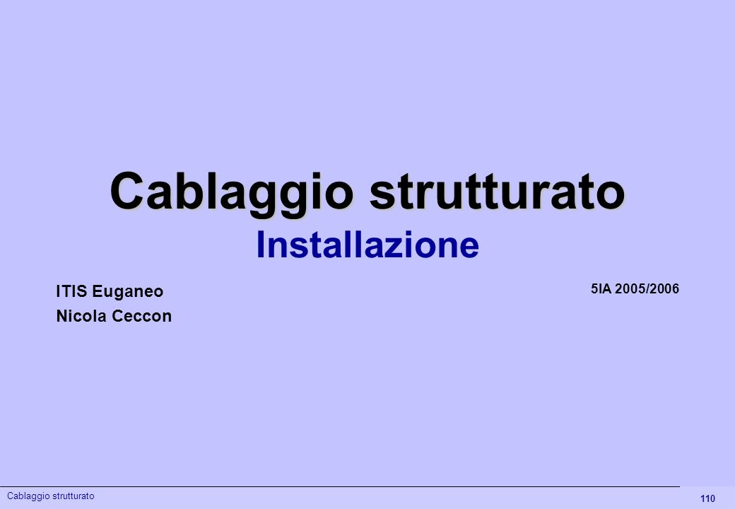 110 Cablaggio strutturato Installazione 5IA 2005/2006 ITIS Euganeo Nicola Ceccon Cablaggio strutturato