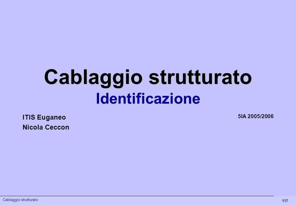 117 Cablaggio strutturato Identificazione 5IA 2005/2006 ITIS Euganeo Nicola Ceccon Cablaggio strutturato