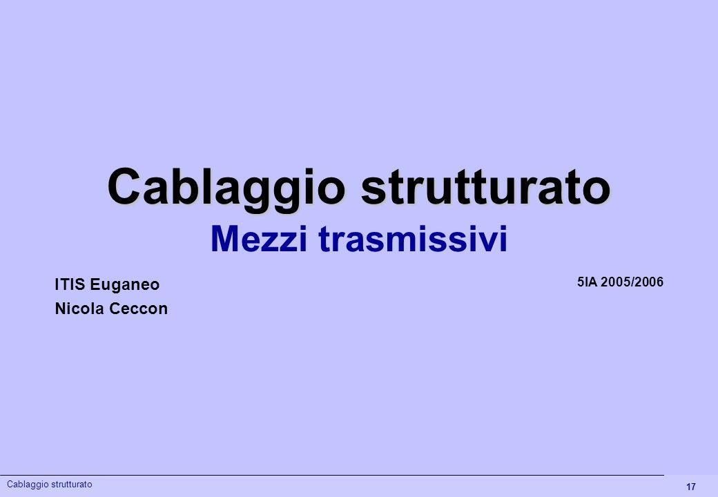 17 Cablaggio strutturato Mezzi trasmissivi 5IA 2005/2006 ITIS Euganeo Nicola Ceccon Cablaggio strutturato