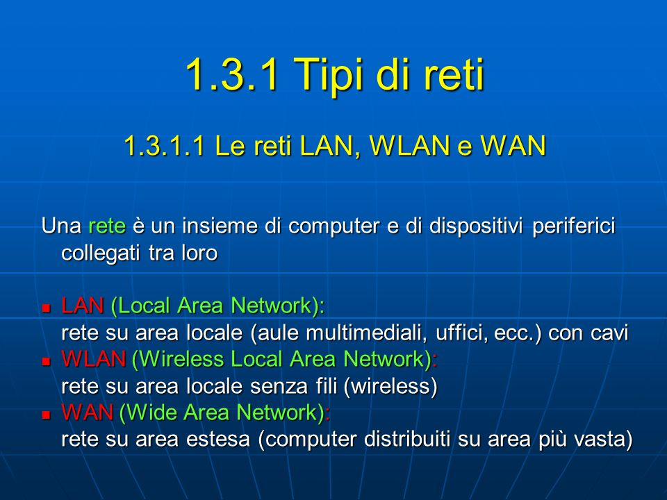 1.3.1.1 Le reti LAN, WLAN e WAN Una rete è un insieme di computer e di dispositivi periferici collegati tra loro LAN (Local Area Network): LAN (Local