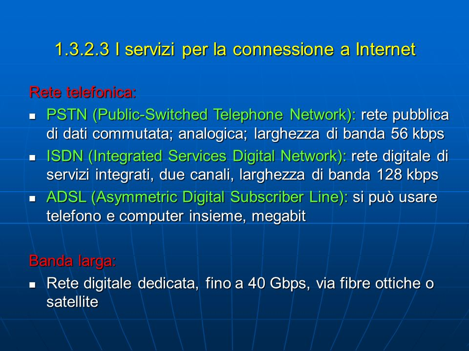 1.3.2.3 I servizi per la connessione a Internet Rete telefonica: PSTN (Public-Switched Telephone Network): rete pubblica di dati commutata; analogica;