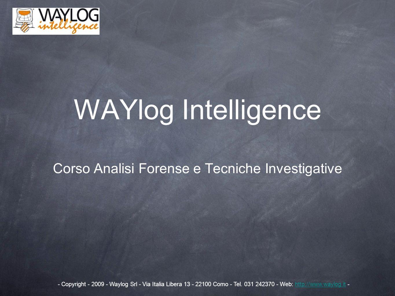 WAYlog Intelligence Corso Analisi Forense e Tecniche Investigative - Copyright - 2009 - Waylog Srl - Via Italia Libera 13 - 22100 Como - Tel. 031 2423