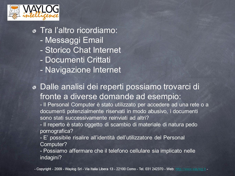 La Metodologia di Indagine Possiamo identificare 4 passaggi essenziali nellanalisi forense: 1) CONGELAMENTO della prova 2) ACQUISIZIONE della prova 3) ANALISI della prova 4) RELAZIONE - Copyright - 2009 - Waylog Srl - Via Italia Libera 13 - 22100 Como - Tel.