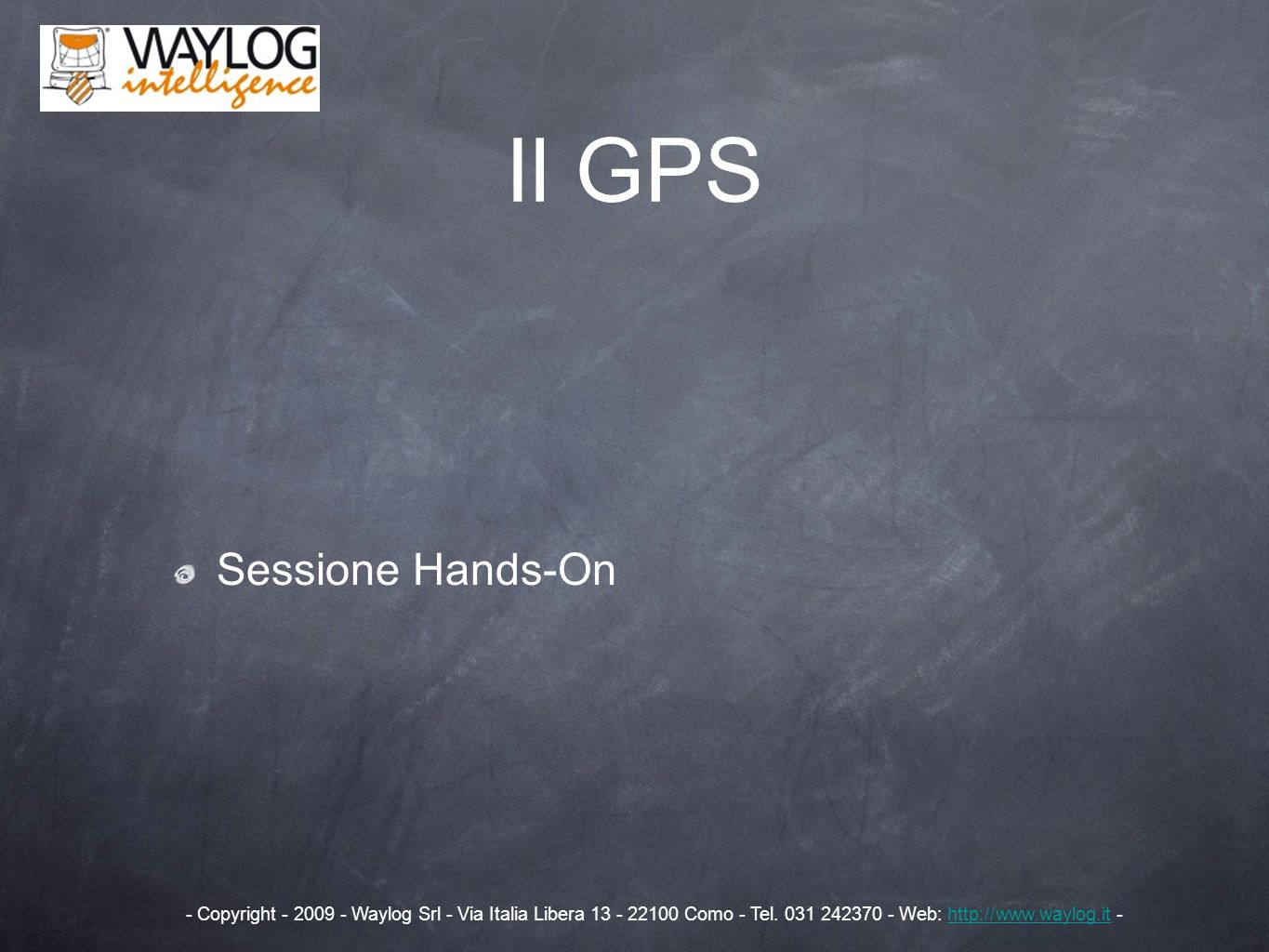 Sessione Hands-On Il GPS - Copyright - 2009 - Waylog Srl - Via Italia Libera 13 - 22100 Como - Tel. 031 242370 - Web: http://www.waylog.it -http://www