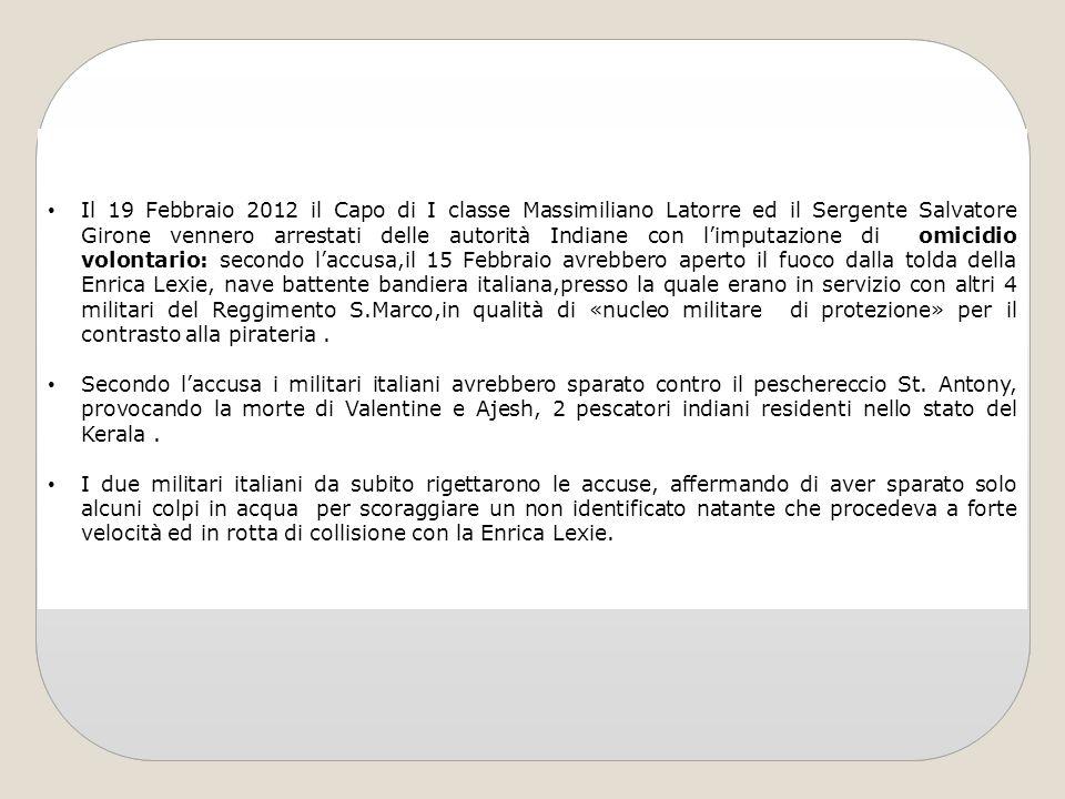 Il 19 Febbraio 2012 il Capo di I classe Massimiliano Latorre ed il Sergente Salvatore Girone vennero arrestati delle autorità Indiane con limputazione