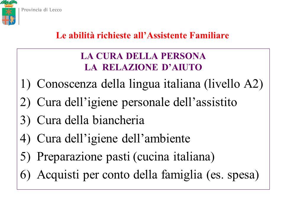 Le abilità richieste allAssistente Familiare LA CURA DELLA PERSONA LA RELAZIONE DAIUTO 1) Conoscenza della lingua italiana (livello A2) 2) Cura dellig