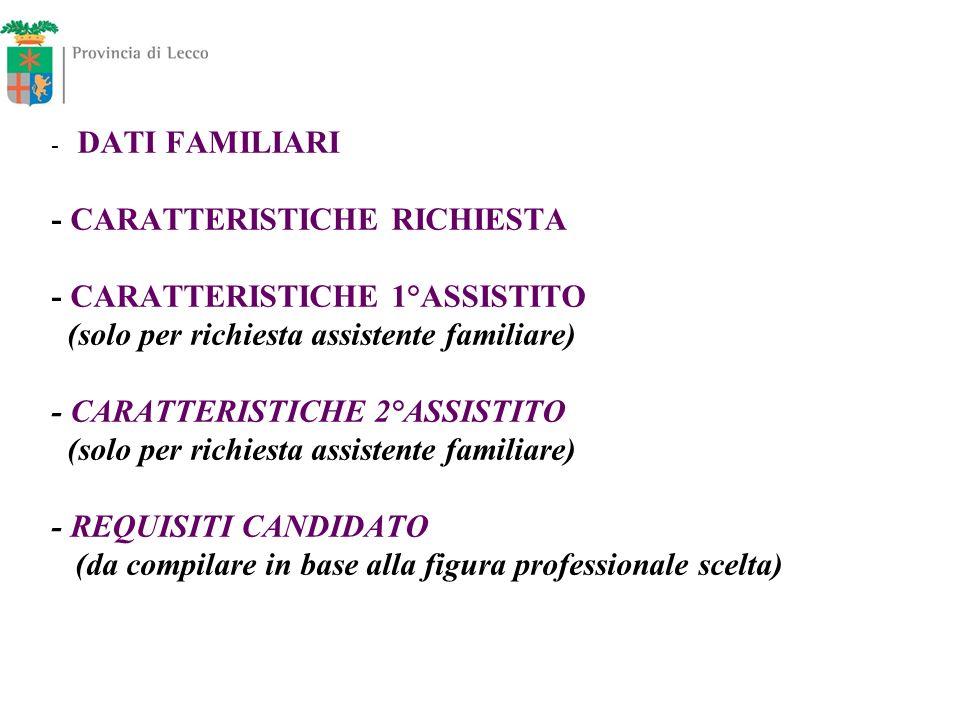 - DATI FAMILIARI - CARATTERISTICHE RICHIESTA - CARATTERISTICHE 1°ASSISTITO (solo per richiesta assistente familiare) - CARATTERISTICHE 2°ASSISTITO (so