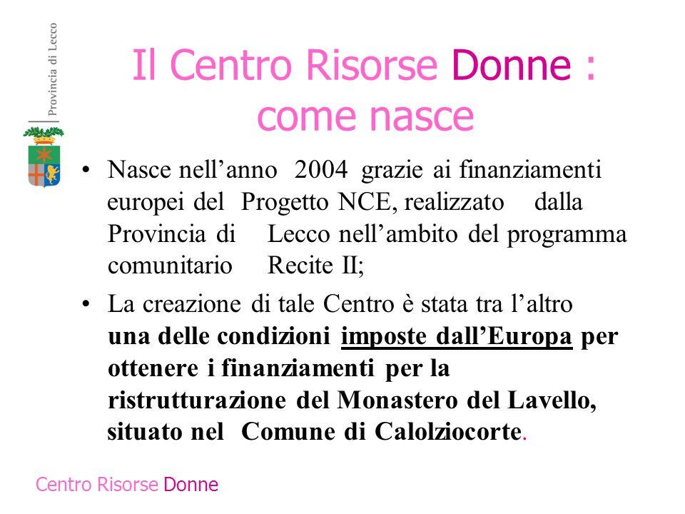 Il Centro Risorse Donne : come nasce Nasce nellanno 2004 grazie ai finanziamenti europei del Progetto NCE, realizzato dalla Provincia di Lecco nellamb