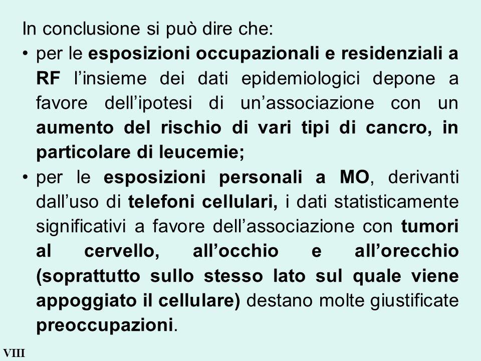 VIII In conclusione si può dire che: per le esposizioni occupazionali e residenziali a RF linsieme dei dati epidemiologici depone a favore dellipotesi