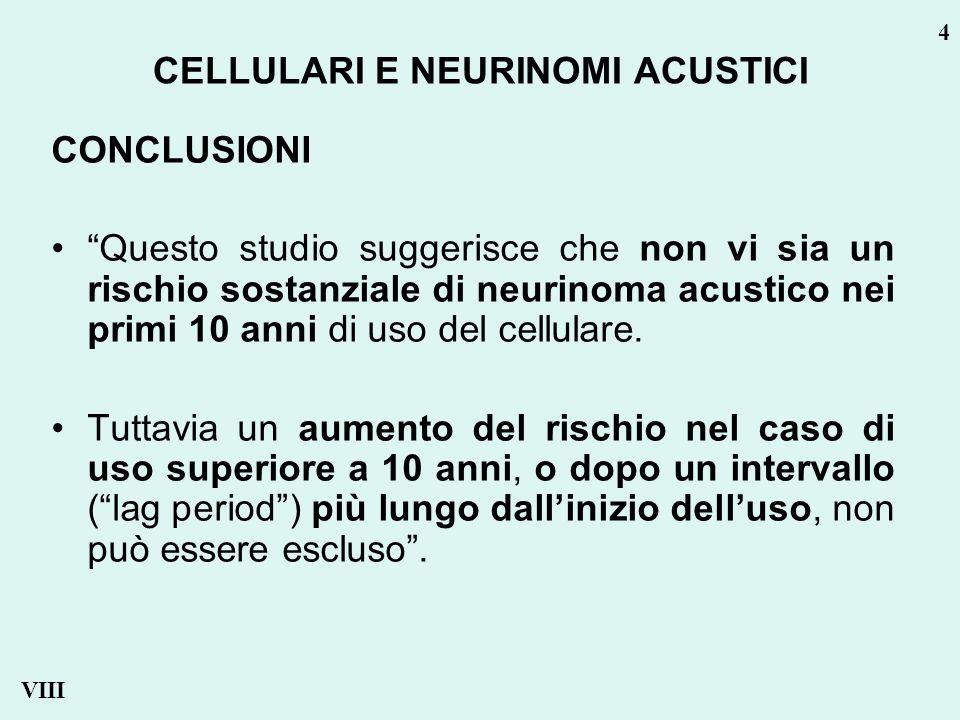 CONCLUSIONI Questo studio suggerisce che non vi sia un rischio sostanziale di neurinoma acustico nei primi 10 anni di uso del cellulare.