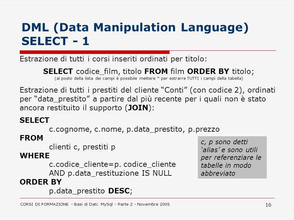 CORSI DI FORMAZIONE - Basi di Dati: MySql - Parte 2 - Novembre 2005 16 Estrazione di tutti i corsi inseriti ordinati per titolo: SELECT codice_film, t