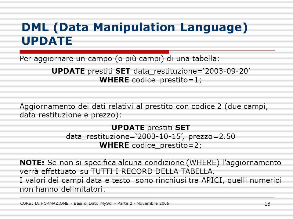 CORSI DI FORMAZIONE - Basi di Dati: MySql - Parte 2 - Novembre 2005 18 DML (Data Manipulation Language) UPDATE Per aggiornare un campo (o più campi) d