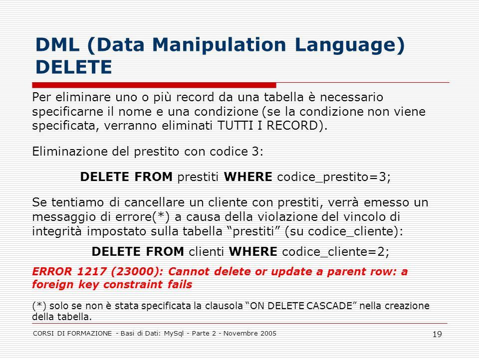 CORSI DI FORMAZIONE - Basi di Dati: MySql - Parte 2 - Novembre 2005 19 DML (Data Manipulation Language) DELETE Per eliminare uno o più record da una t