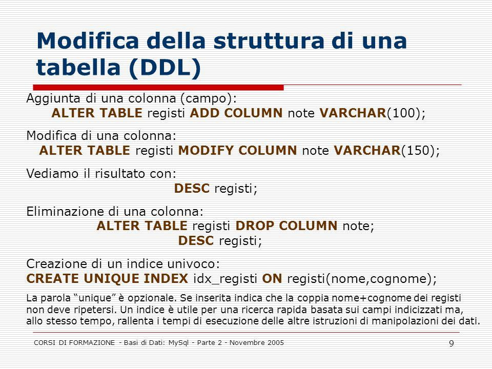 CORSI DI FORMAZIONE - Basi di Dati: MySql - Parte 2 - Novembre 2005 9 Modifica della struttura di una tabella (DDL) Aggiunta di una colonna (campo): A