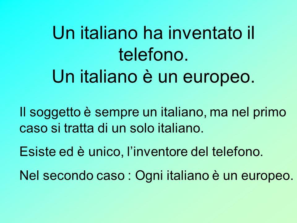 Un italiano ha inventato il telefono. Un italiano è un europeo. Il soggetto è sempre un italiano, ma nel primo caso si tratta di un solo italiano. Esi