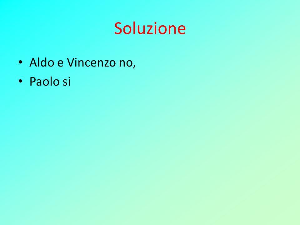 Soluzione Aldo e Vincenzo no, Paolo si
